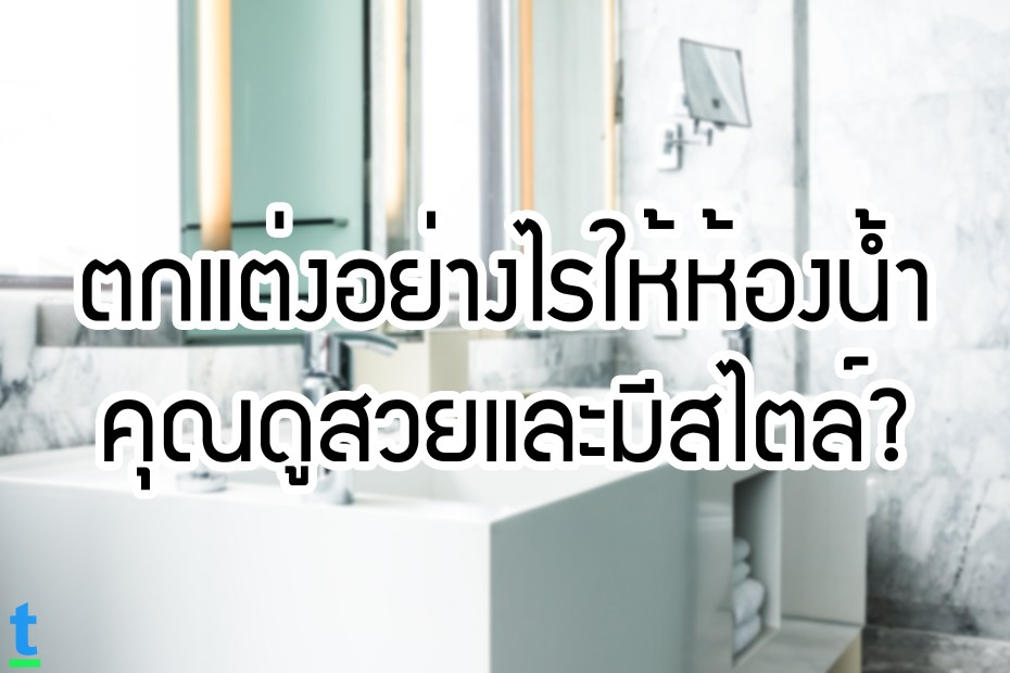 ตกแต่งอย่างไรให้ห้องน้ำคุณดูสวยและมีสไตล์?