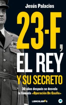 """""""23-F, el Rey y su secreto.: 30 años después se desvela la llamada 'Operación De Gaulle'"""", Jesús Palacios"""