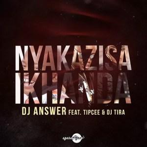 DJ Answer - Nyakazisa Ikhanda feat. Tipcee & DJ Tira