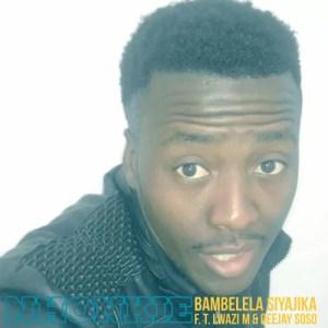 Nhonkie feat. Lwazi M & Deejay Soso - Bambelela Siyajika
