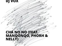 DJ Vox - Cha No No (feat. Manqonqo, Phorh & Nelly)