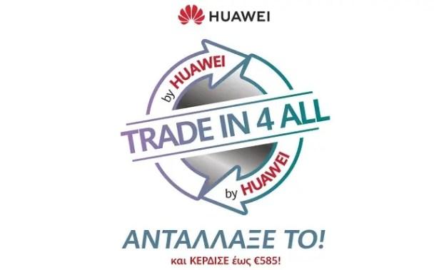 TRADE IN 4 ALL: Αντάλλαξε το παλιό σου κινητό με ένα νέο Huawei, με κέρδος έως και 585€! [ΔΤ] 1