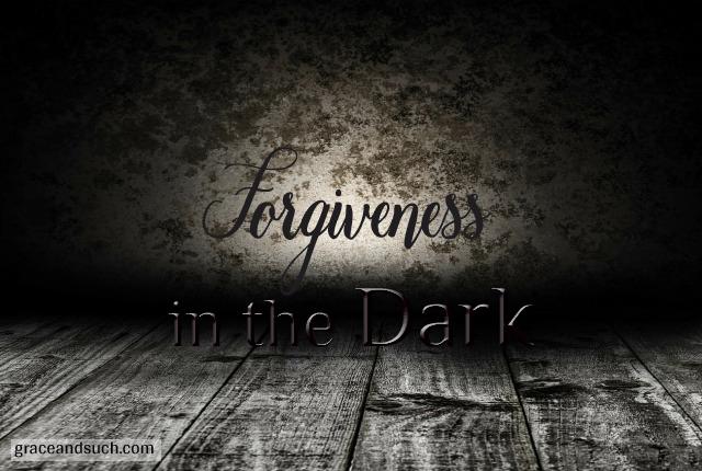 Forgiveness in the Dark