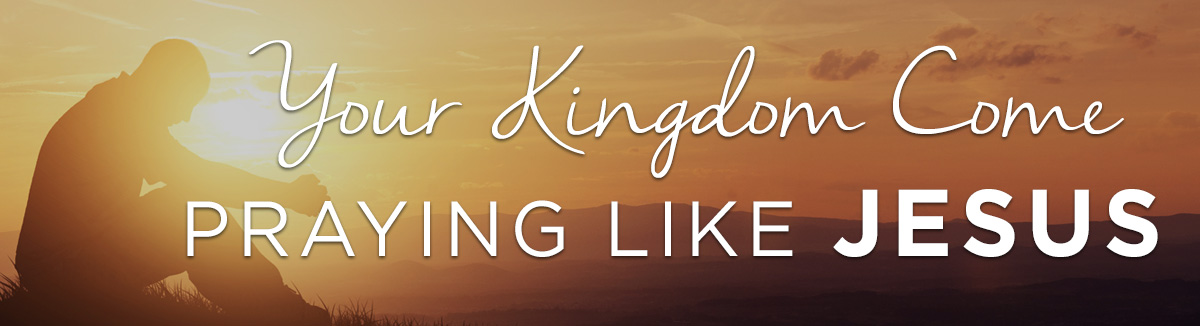 Your Kingdom Come: Praying Like Jesus