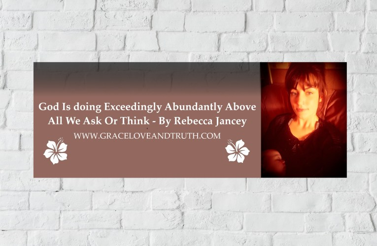 God Is Doing Exceedingly Abundantly Above All We Ask Or Think –  By Rebecca Jancey