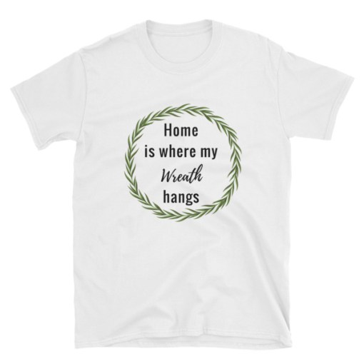 Home is Where My Wreath Hangs T-Shirt. This shirt is perfect for the wreath lover or wreath maker!