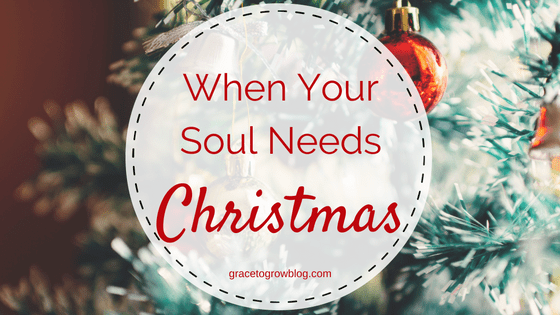 When Your Soul Needs Christmas | Grace to Grow Blog