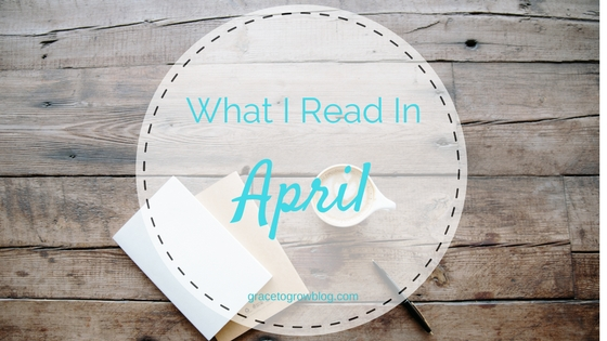 What I Read in April | Grace to Grow Blog