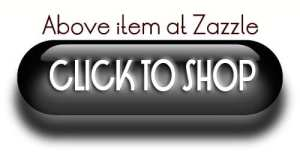 ABOVE ITEM AT ZAZZLE BUTTON