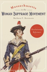 Massachusetts in the Woman Suffrage Movement: Revolutionary Reformers - Barbara F. Berenson