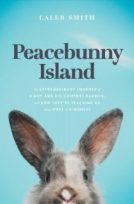 Peacebunny Island : the extraordinary journey of a boy and his comfort rabbits, and how they're teaching us about hope & kindness - Caleb Smith