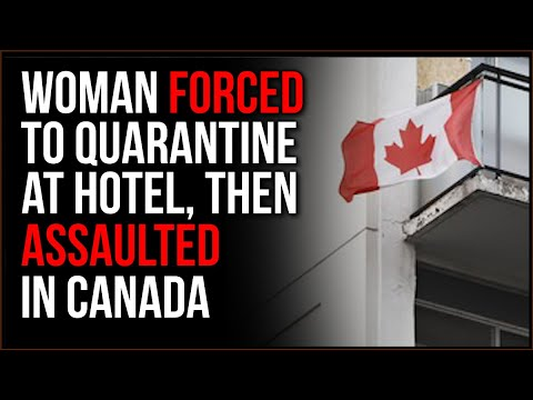 Woman FORCED To Quarantine In Canada, Then Allegedly ASSAULTED, This Is AUTHORITARIANISM