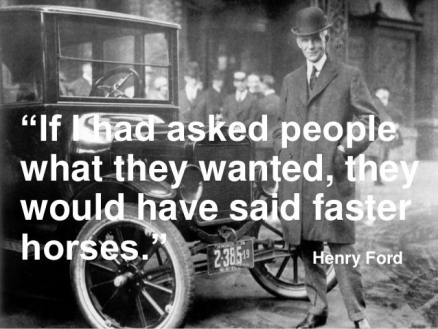 The fake Henry Ford quote: If I had asked people what they wanted, they would have said faster horses.""