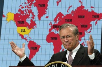 Rummy Rumsfeld's view of the world -- US v. Them... and 'we' want to control Them and bend Them to 'our' will