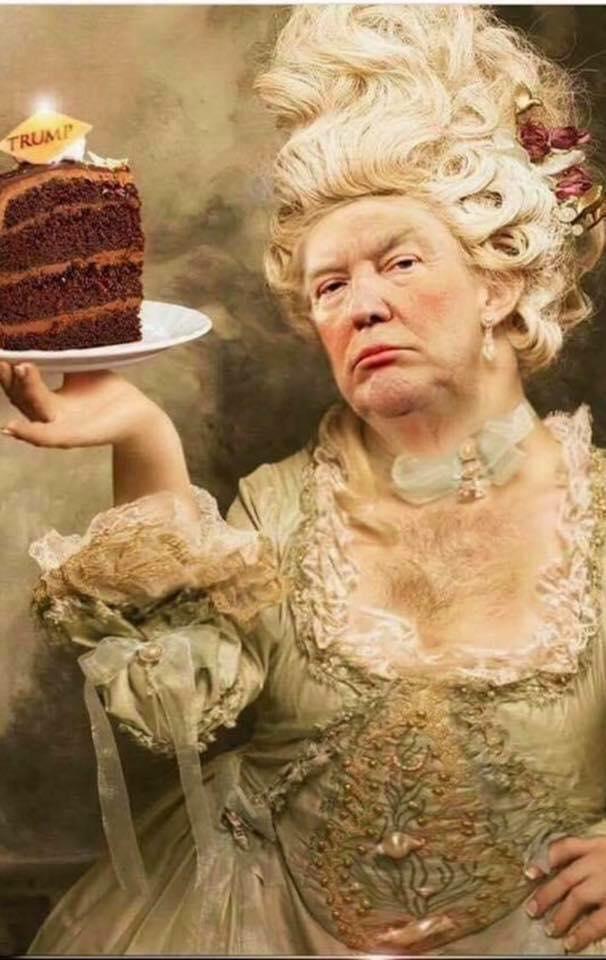 Trump - let them eat cake.