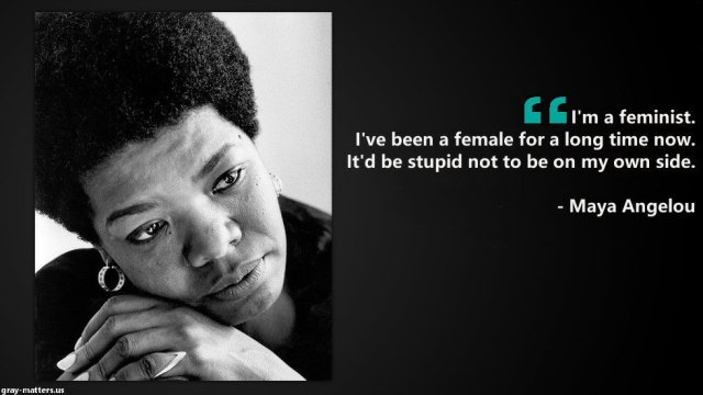 Maya Angelou quote: I'm a feminist. I've been a female for a long time now. It'd be stupid not to be on my own side.