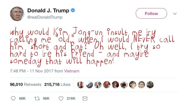 "Tweet from DJT on 11 November 2017: Why would Kim Jong-un insult me by calling me ""old,"" when I would NEVER call him ""short and fat?"" Oh well, I try so hard to be his friend - and maybe someday that will happen!"
