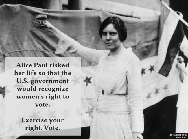 Alice Paul risked her life so that the U.S. government would recognize women's right to vote. Exercise your right. Vote.