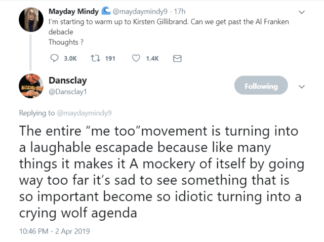 "Tweet by MaydayMindy: I'm starting to warm up to Kirsten Gilligrand. Can we get past the Al Franken debacle. Thoughts? Response by Danslay: The entire ""me too"" movement is turning into a laughable escapade because like many things it makes it A mockery of itself by going way too far it's sad to see something that is so important become so idiotic turning into a crying wolf agenda"