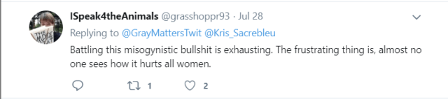 Tweet by ISpeak4theAnimals (@grasshoppr93) on 28 July 2019: Battling this misogynistic bullshit is exhausting. The frustrating thing is, almost no one sees how it hurts all women.