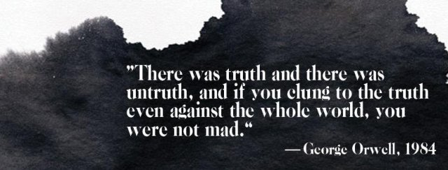 """""""There was truth and there was untruth, and if you clung to the truth even against the whole world, you were not mad."""" - George Orwell, """"1984"""""""