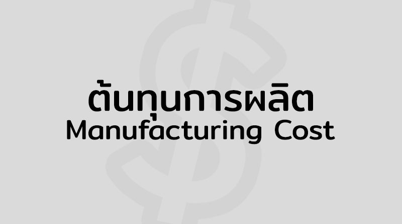 ต้นทุนการผลิต คือ Manufacturing Cost คือ ต้นทุนการผลิต มีอะไรบ้าง Production Cost