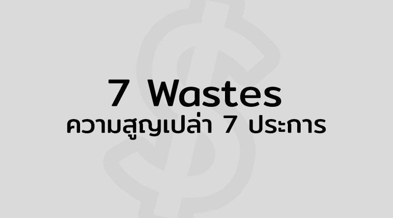 7 Waste คือ ความสูญเสีย 7 ประการ คือ Wastes ความสูญเปล่า 7 ประการ