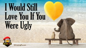 #35 I Would Still Love you If You were Ugly.001