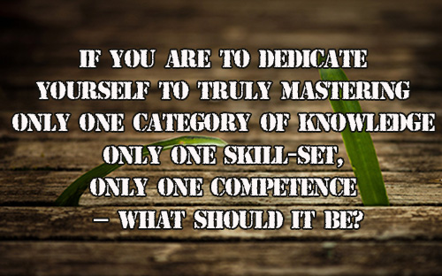 """""""If You Are To Dedicate Yourself To Only One Skill.."""""""