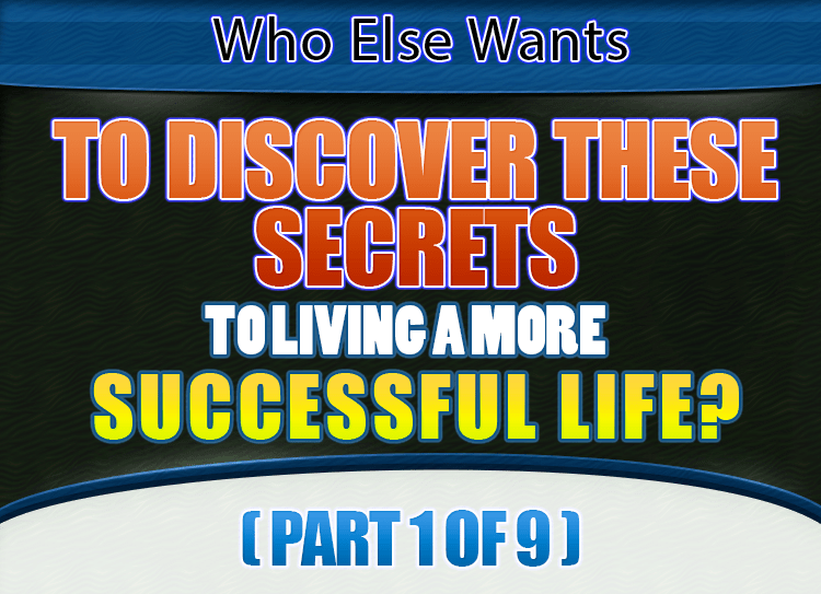 Who Else Wants To Discover These Secrets to Living A More Successful Life? (Part 1 of 9)