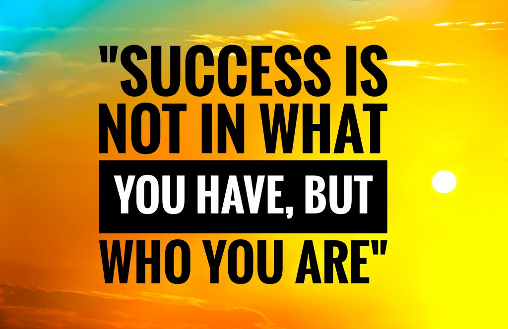 """Image showing the phrase, """"Success is not what you have, but who you are"""""""