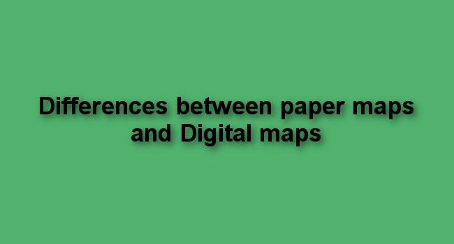 Differences between paper maps and Digital maps