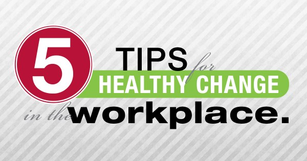 5 Tips for Healthy Change in the Workplace