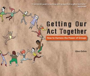 Front cover image of a great resource book for facilitators, including an image of diverse hand-drawn figures in a circle and the title of the book: Getting Our Act Together: How to harness the power of groups