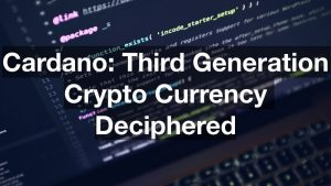 Cardano Third Generation Crypto Currency Deciphered