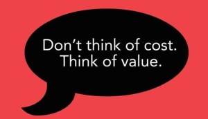 Don't think of cost. Think of value.