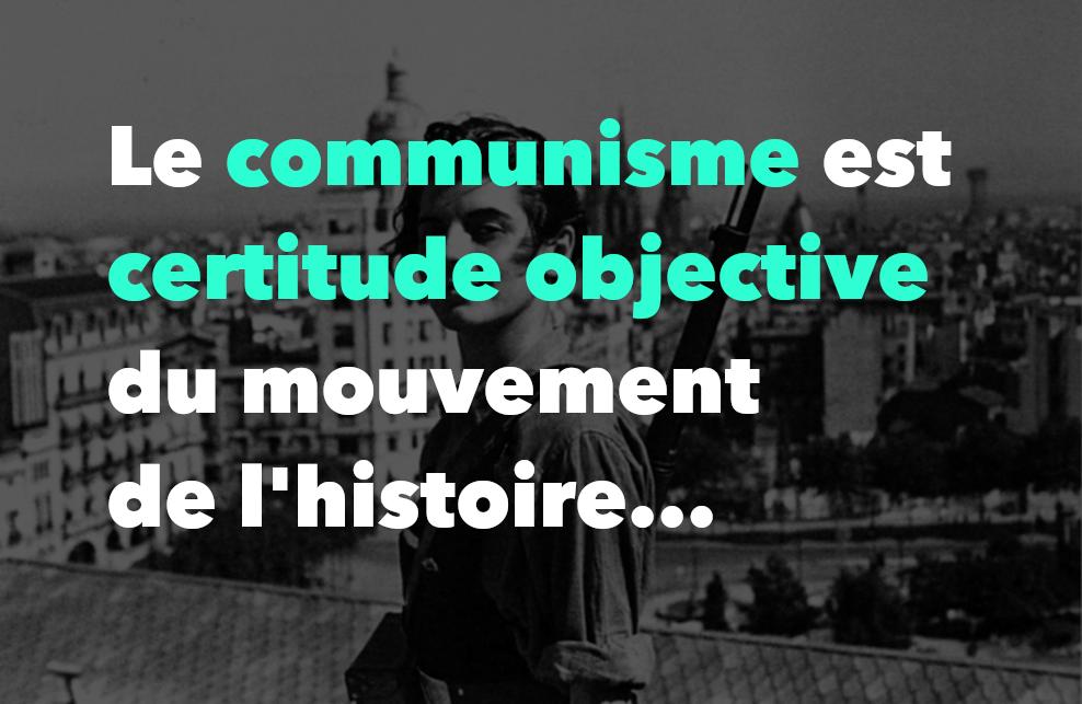 Le communisme est certitude objective du mouvement de l'histoire…