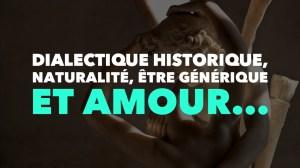 Dialectique historique, naturalité, être générique et amour…