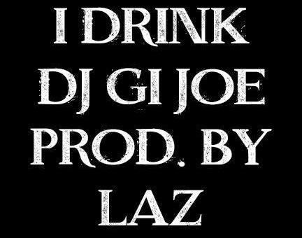 I DRINK ( DJ GI JOE – PRODUCED BY LAZ )