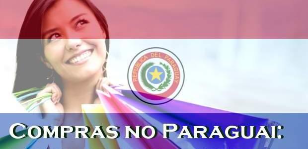 Compras no Paraguai 2017: dicas, lojas e perigos!