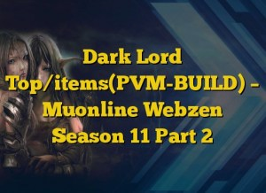 Dark Lord Top/items(PVM-BUILD) – Muonline Webzen Season 11 Part 2
