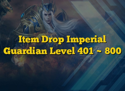 Item Drop Imperial Guardian Level 401 ~ 800