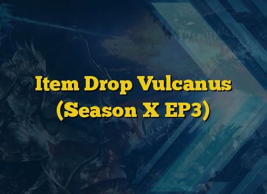 Item Drop Vulcanus (Season X EP3)