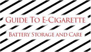 e-cigarette battery storage and care