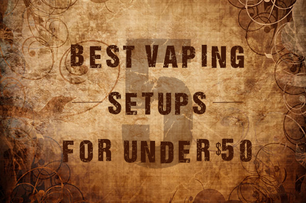 5 best vaping setups for under 50