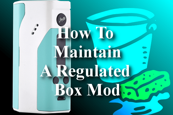 How To Properly Maintain A Regulated Box Mod