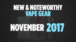 new and noteworthy vape gear november
