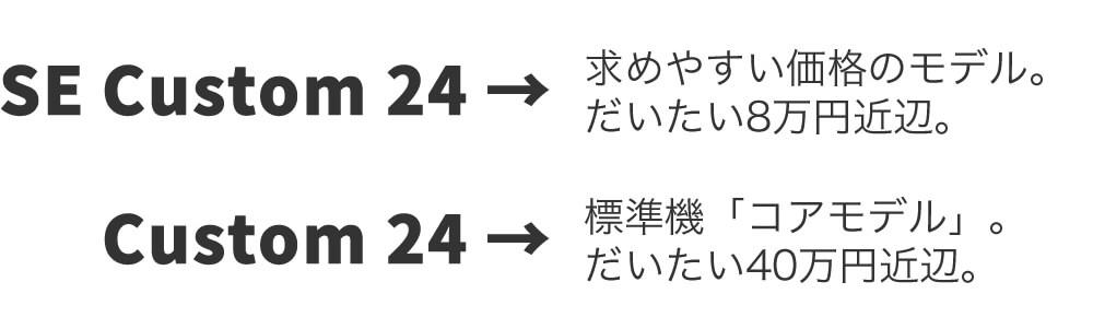 SE Custom 24:求めやすい価格のモデル。だいたい8万円近辺。、Custom 24:標準機コアモデル。だいたい40万円近辺。