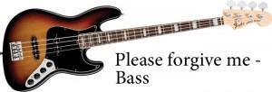 Please forgive me bass