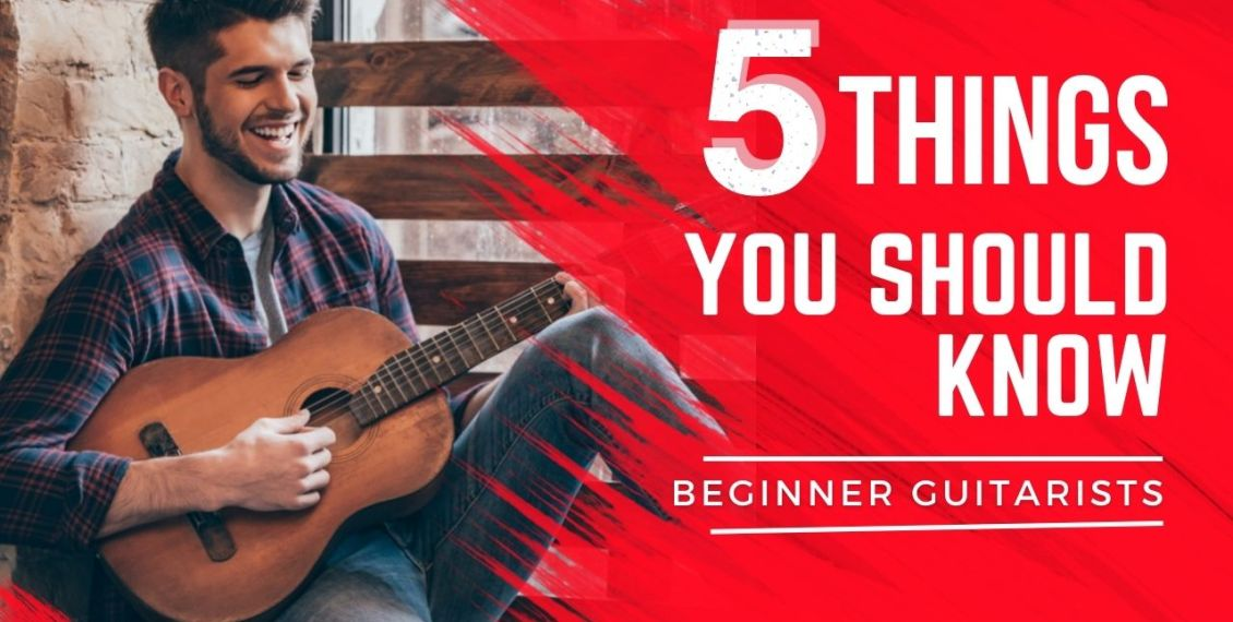 Beginner Guitarists - 5 Things You Should Know
